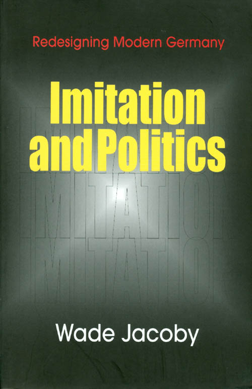 Imitation and Politics: Redesigning Modern Germany. Wade Jacoby.