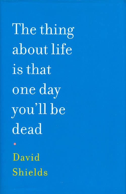 The thing about life is that one day you'll be dead. David Shields.