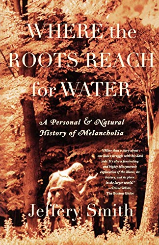 Where the Roots Reach for Water: A Personal & Natural History of Melancholia. Jeffery Smith.