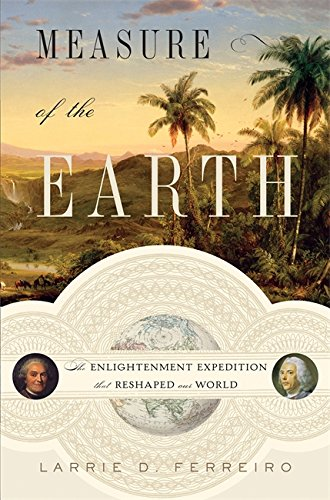 Measure of the Earth: The Enlightenment Expedition that Reshapred the World. Larrie D. Ferreiro.