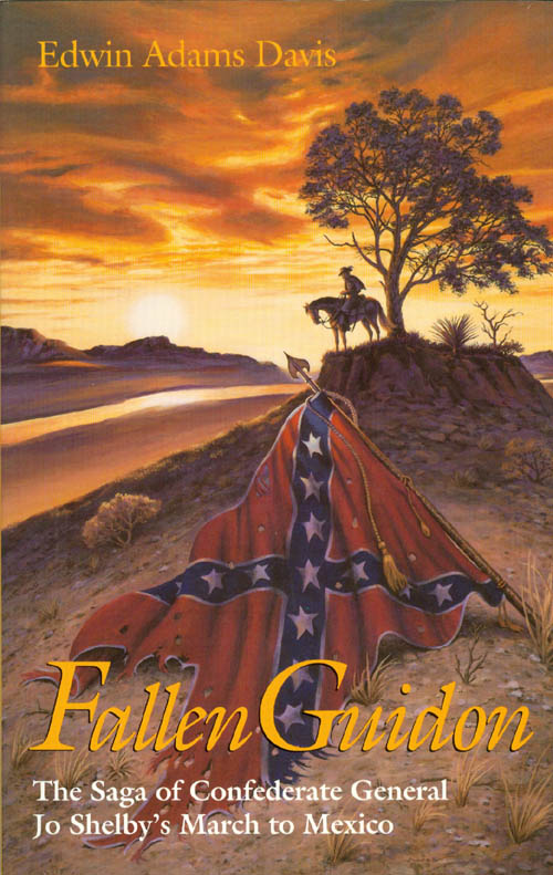 Fallen Guidon: The Saga of Confederate General Jo Shelby's March to Mexico. Edwin Adams Davis.