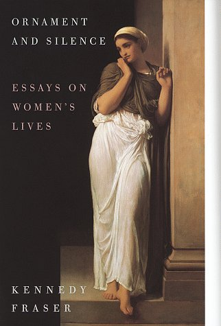 Ornament and Silence: Essays on Women's Lives. Kennedy Fraser.