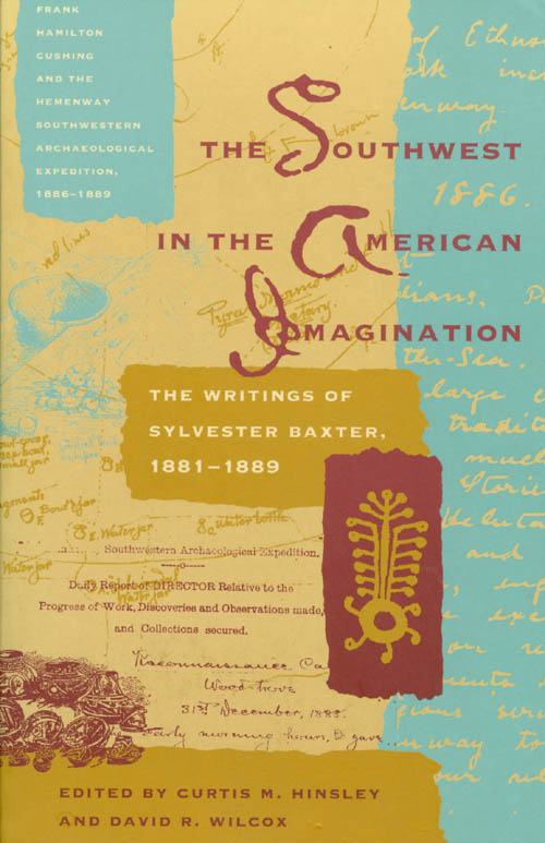 The Southwest in the American Imagination: The Writings of Sylvester Baxter, 1881-1889. Sylvester Baxter, Curtis M. Hinsley, David R. Wilcox.