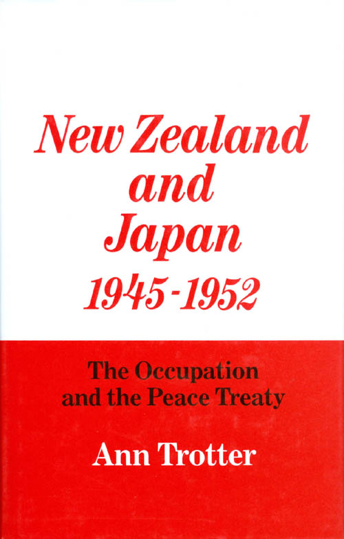 New Zealand and Japan, 1945-1952: The Occupation and the Peace Treaty. Ann Trotter.