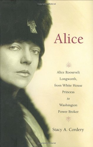 Alice: Alice Roosevelt Longworth, from White House Princess to Washington Power Broker. Stacy A. Cordery.