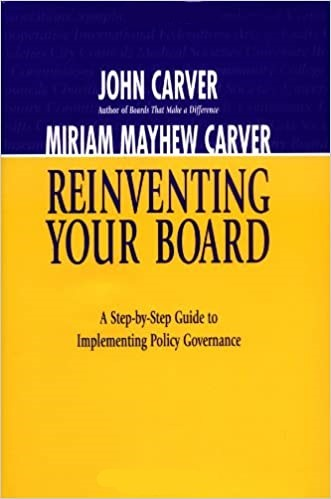 Reinventing Your Board: A Step-by-Step Guide to Implementing Policy Governance (J-B Carver Board Governance Series). John Carver, Miriam Mayhew Carver.