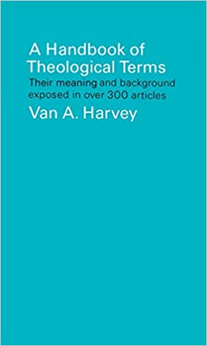 A Handbook of Theological Terms: Their Meaning and Background Exposed in Over 300 Articles. Van A. Harvey.