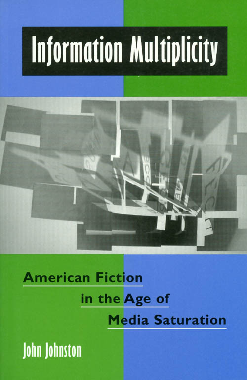 Information Multiplicity: American Fiction in the Age of Media Saturation. John Johnston.