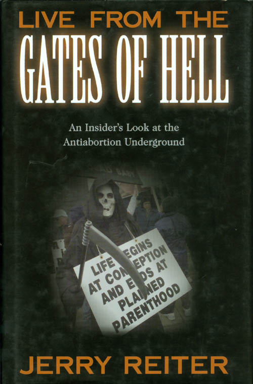 Live from the Gates of Hell: An Insider's Look at the Anti-Abortion Movement. Jerry Reiter.