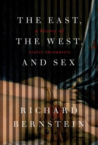 The East, the West, and Sex: A History of Erotic Encounters. Richard Bernstein.