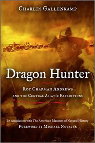 Dragon Hunter: Roy Chapman Andrews and the Central Asiatic Expeditions. Charles Gallenkamp.