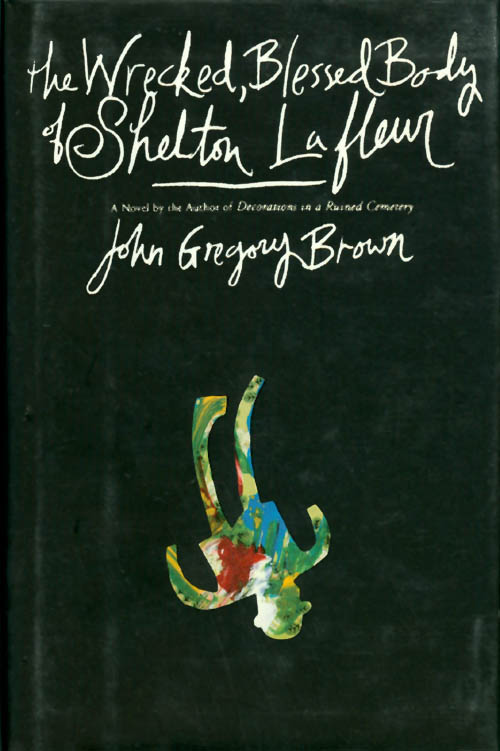 The Wrecked, Blessed Body of Shelton Lafleur. John Gregory Brown.