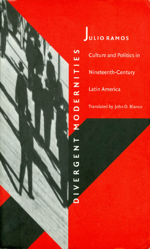Divergent Modernities : Culture and Politics in Nineteenth-Century Latin America. Julio Ramos.