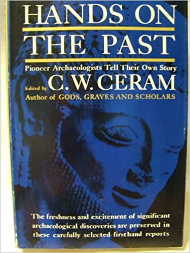 Hands on the Past: Pioneer Archaeologists Tell Their Own Story. C. W. Ceram.