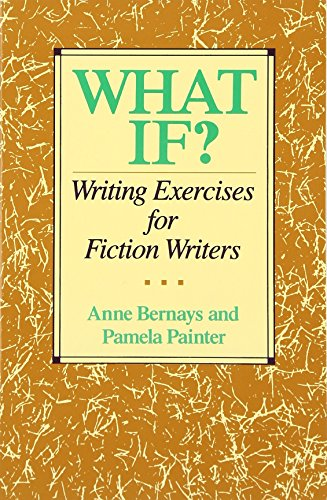 What If? Writing Exercises for Fiction Writers. Anne Bernays, Pamela Painter.