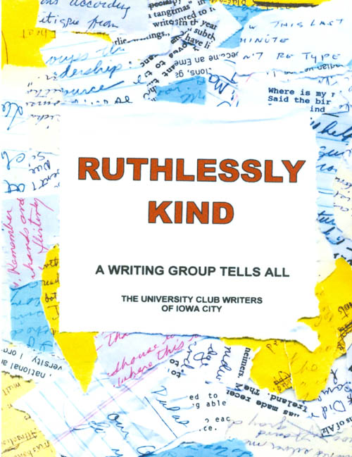 Ruthlessly Kind : A Writing Group Tells All. University Club Writers of Iowa City.