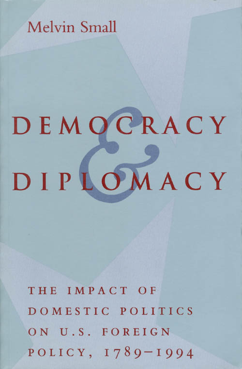 Democracy and Diplomacy: The Impact of Domestic Politics on U.S. Foreign Policy, 1789-1994. Melvin Small.