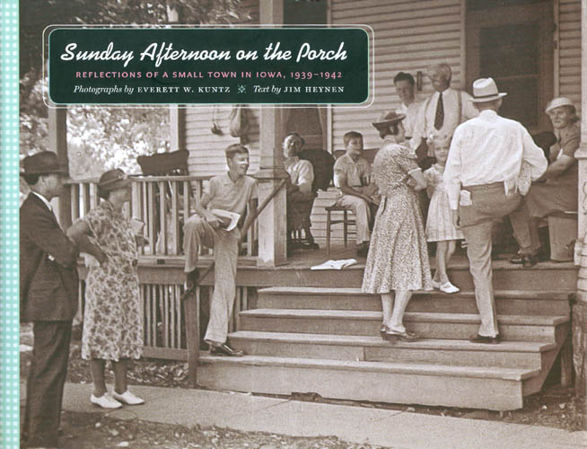 Sunday Afternoon on the Porch: Reflections of a Small Town in Iowa, 1939-1942. Jim Heynen, Everett Kuntz, photography.
