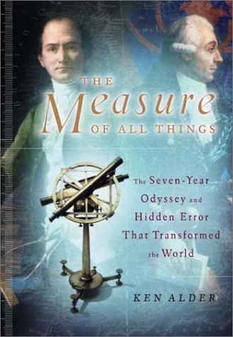 The Measure of All Things: The Seven-Year Odyssey and Hidden Error That Transformed the World. Ken Alder.