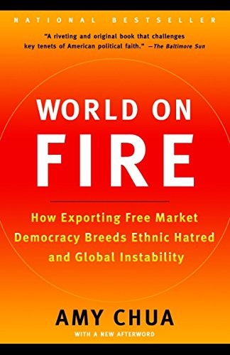 World on Fire: How Exporting Free Market Democracy Breeds Ethnic Hatred and Global Instability. Amy Chua.