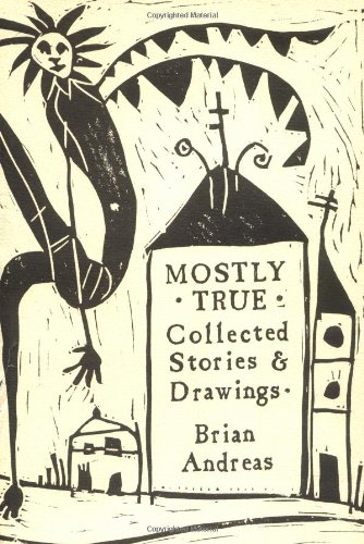 Mostly True: Collected Stories & Drawings. Brian Andreas.