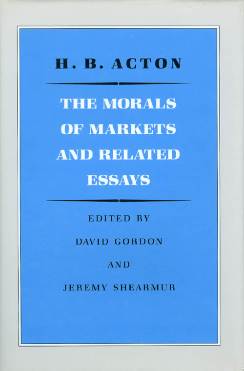 The Morals of Markets and Related Essays. H. B. Acton, David Gordon, Jeremy Shearmur.