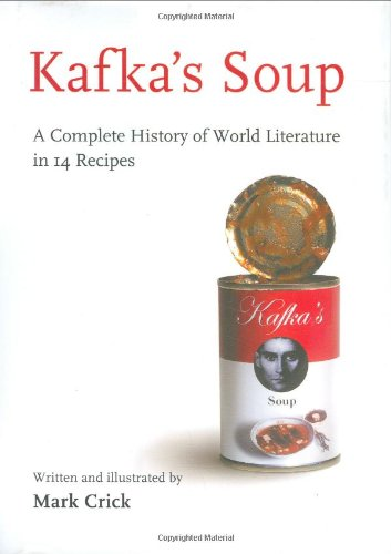 Kafka's Soup: A Complete History of World Literature in 14 Recipes. Mark Crick.
