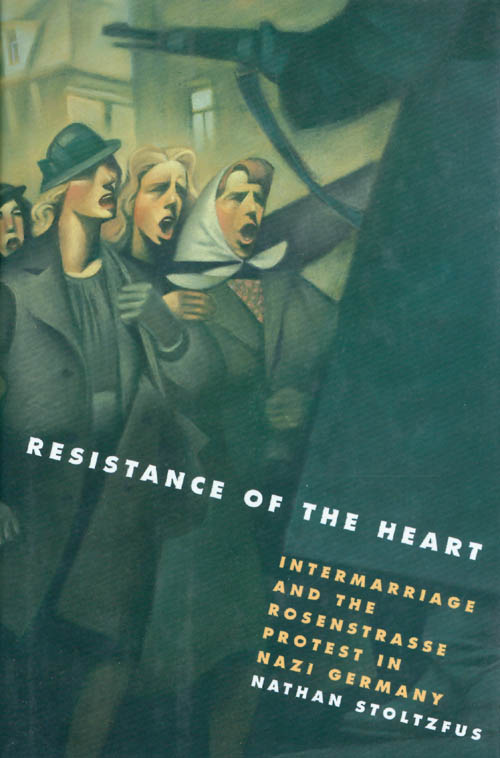Resistance of the Heart: Intermarriage and the Rosenstrasse Protest in Nazi Germany. Nathan Stoltzfus.