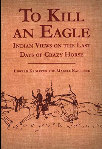 To Kill an Eagle: Indian Views on the Last Days of Crazy Horse. Edward Kadlecek, Mabell Kadlecek.