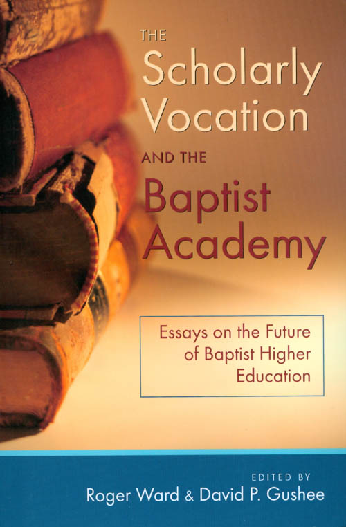 The Scholarly Vocation and the Baptist Academy: Essays on the Future of Baptist Higher Education. Roger Ward, David P. Gushee.