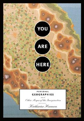 You Are Here: Personal Geographies and Other Maps of the Imagination. Katharine Harmon.
