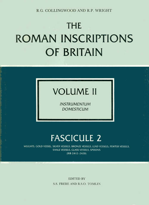 The Roman Inscriptions of Britain - Volume II, Instrumentum Domesticum - Fascicule 2, Weights, Gold Vessel, Silver Vessels; &c. R. G. Collingwood, R. P. Wright.