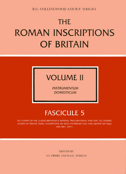The Roman Inscriptions of Britain - Volume II, Instrumentum Domesticum - Fascicule 5, Tile Stamps of the Classis Britannica, &c. R. G. Collingwood, R. P. Wright.