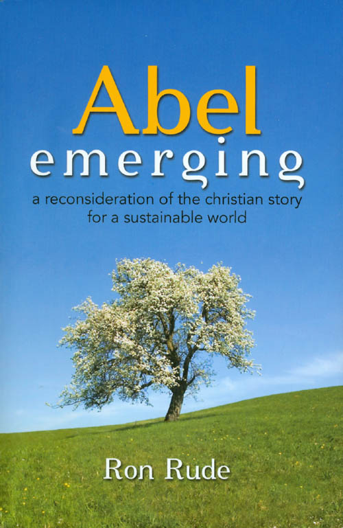 Abel Emerging: A Reconsideration of the Christian Story for a Sustainable World. Ron Rude.