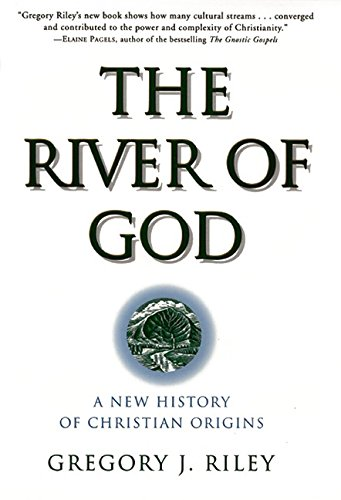 The River of God: A New History of Christian Origins. Gregory J. Riley.