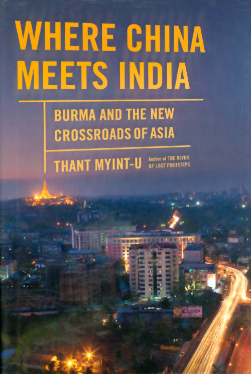 Where China Meets India: Burma and the New Crossroads of Asia. Thant Myint-U.