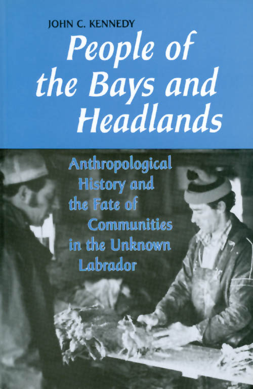 People of the Bays and Headlands: Anthropological History and the Fate of Communities in the Unknown Labrador. John C. Kennedy.