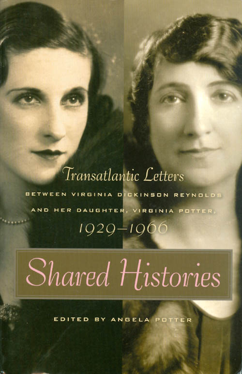 Shared Histories: Transatlantic Letters Between Virginia Dickinson Reynolds and Her Daughter, Virginia Potter, 1929-1966. Angela Potter.