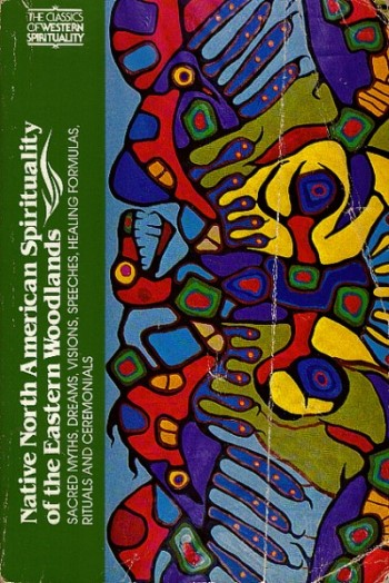 Native North American Spirituality of the Eastern Woodlands: Sacred Myths, Dreams, Visions, Speeches, Healing Formulas, Rituals, and Ceremonials. Elisabeth Tooker.