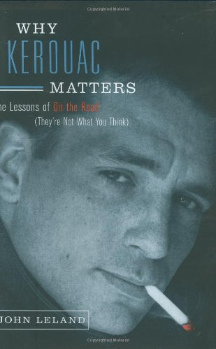 Why Kerouac Matters: The Lessons of On the Road (They're Not What You Think). John Leland.
