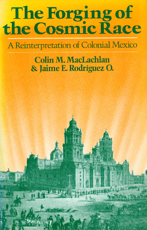 The Forging of the Cosmic Race: A Reinterpretation of Colonial Mexico. Colin Maclachlan, Jaime E. Rodriguez O.