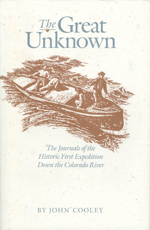 The Great Unknown: The Journals of the Historic First Expedition Down the Colorado River. John Cooley.