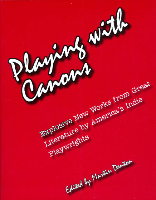 Playing With Canons: Explosive New Works from Great Literature by America's Indie Playwrights. Martin Denton.