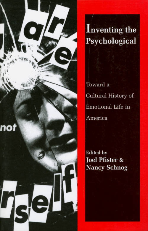 Inventing the Psychological: Toward a Cultural History of Emotional Life in America. Joel Pfister, Nancy Schnog.