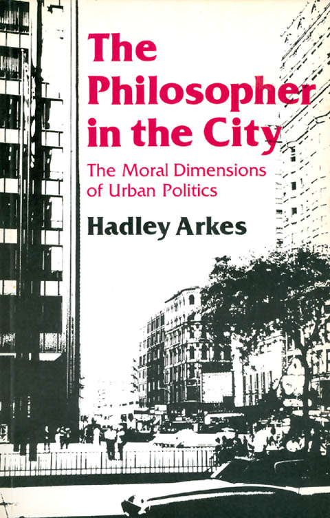 The Philosopher in the City: The Moral Dimensions of Urban Politics. Hadley Arkes.