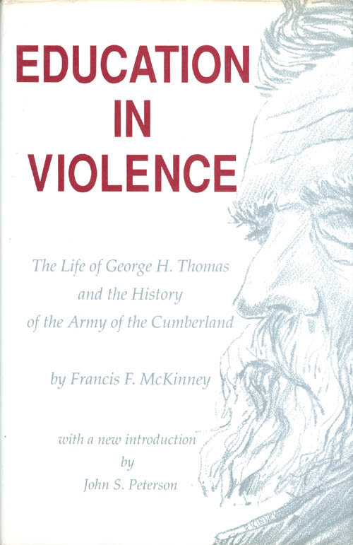 Education in Violence: The Life of George H. Thomas and the History of the Army of Cumberland. Francis F. McKinney.
