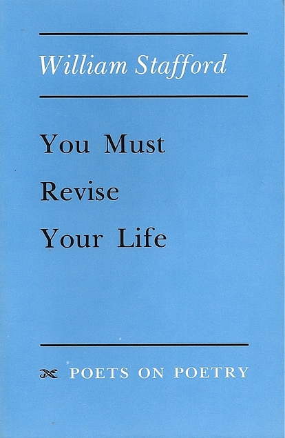 You Must Revise Your Life. William Stafford.