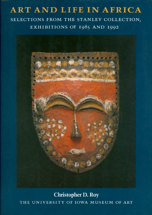 Art and Life in Africa: Selections from the Stanley Collection, Exhibitions of 1985 and 1992. Christopher D. Roy.