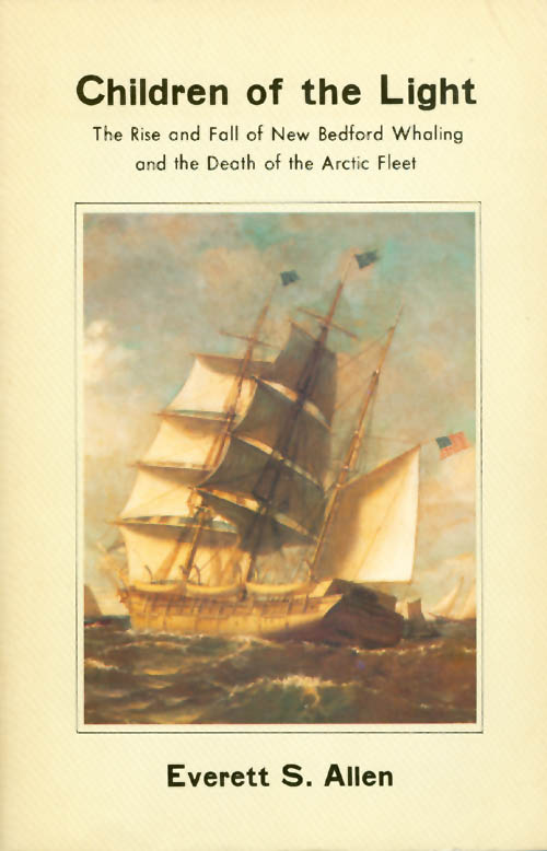 Children of the Light: The Rise and Fall of New Bedford Whaling and the Death of the Arctic Fleet. Everett S. Allen.