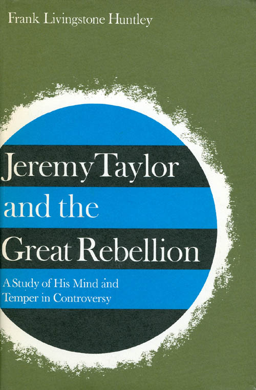 Jeremy Taylor and the Great Rebellion: A Study of His Mind and Temper in Controversy. Frank Livingstone Huntley.